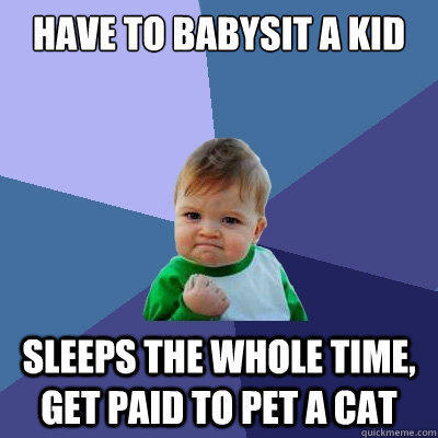 Have to babysit a kid Sleeps the whole time, get paid to pet a cat
