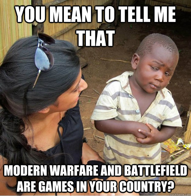You mean to tell me that  modern warfare and battlefield are games in your country?  Skeptical Third World Kid