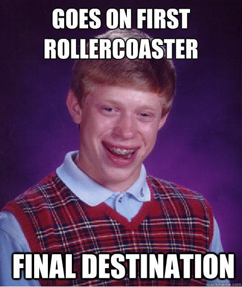 Goes on first rollercoaster  Final Destination - Goes on first rollercoaster  Final Destination  Bad Luck Brian