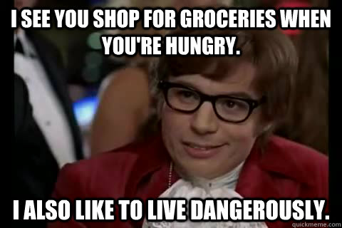 I see you shop for groceries when you're hungry. I also like to live dangerously. - I see you shop for groceries when you're hungry. I also like to live dangerously.  Dangerously - Austin Powers