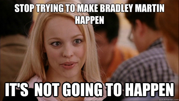 Stop Trying to make Bradley Martin happen It's  NOT GOING TO HAPPEN - Stop Trying to make Bradley Martin happen It's  NOT GOING TO HAPPEN  Stop trying to make happen Rachel McAdams