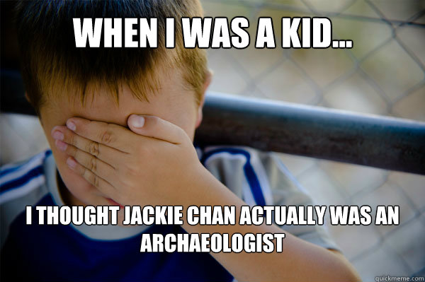 WHEN I WAS A KID... I thought Jackie chan actually was an archaeologist  - WHEN I WAS A KID... I thought Jackie chan actually was an archaeologist   Misc