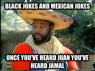 17e7a615acad13c3c50fc845dce6e47d70bb62dec03ae508bc6f537b54779485 black jokes and mexican jokes once you've heard juan you've heard