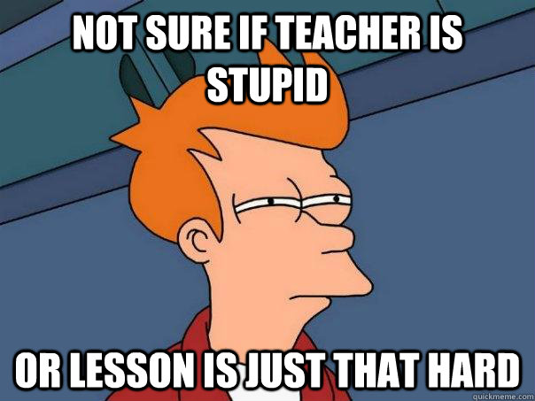 Not sure if teacher is stupid Or Lesson is just that hard - Not sure if teacher is stupid Or Lesson is just that hard  Futurama Fry
