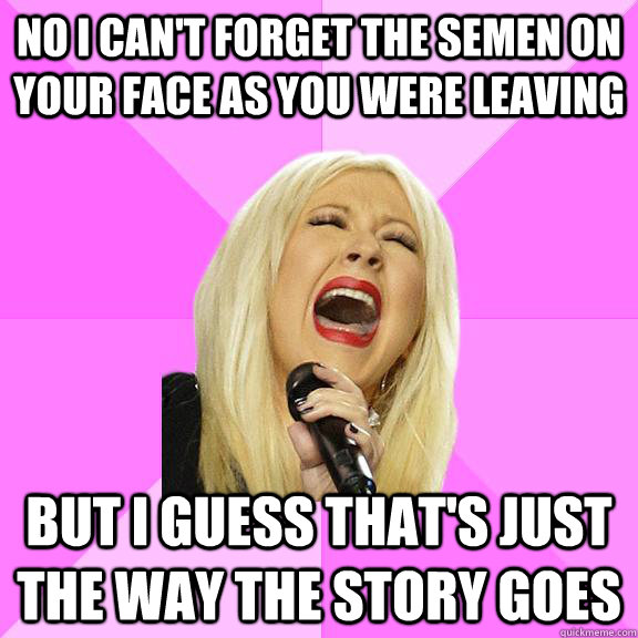No I can't forget the semen on your face as you were leaving but i guess that's just the way the story goes - No I can't forget the semen on your face as you were leaving but i guess that's just the way the story goes  Wrong Lyrics Christina