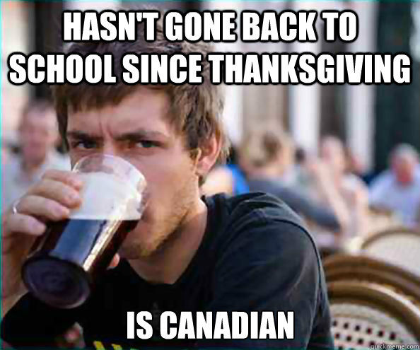 hasn't gone back to school since thanksgiving is canadian - hasn't gone back to school since thanksgiving is canadian  Lazy College Senior