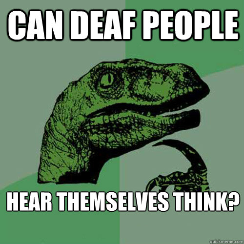 Can deaf people hear themselves think?   - Can deaf people hear themselves think?    Philosoraptor