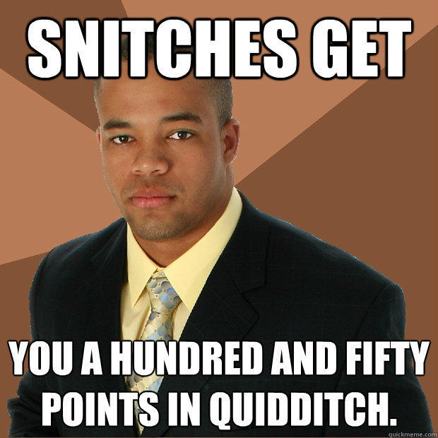 Snitches get You a hundred and fifty points in Quidditch. - Snitches get You a hundred and fifty points in Quidditch.  Successful Black Man