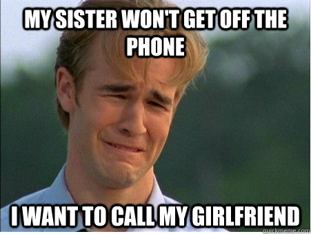 My sister won't get off the phone I want to call my girlfriend - My sister won't get off the phone I want to call my girlfriend  1990s Problems