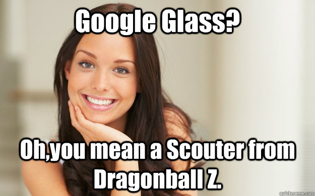 Google Glass? Oh,you mean a Scouter from Dragonball Z. - Google Glass? Oh,you mean a Scouter from Dragonball Z.  Good Girl Gina