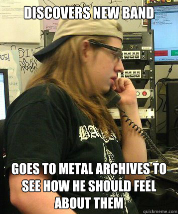 Discovers new band Goes to Metal Archives to see how he should feel about them