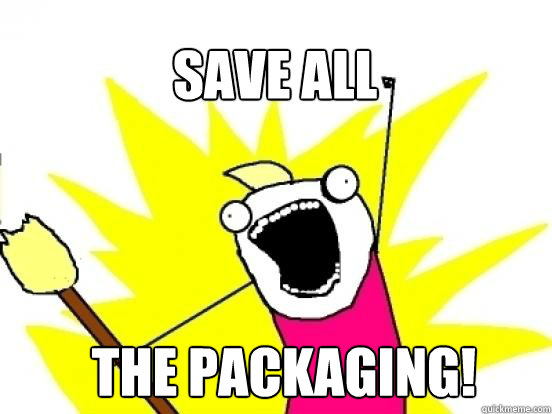 Save ALL the packaging! - Save ALL the packaging!  X All The Things