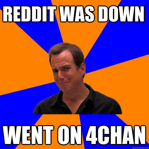 Reddit was down Went on 4chan
