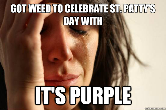 Got weed to celebrate St. Patty's day with It's purple - Got weed to celebrate St. Patty's day with It's purple  First World Problems
