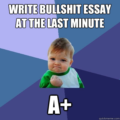 write bullshit essay at the last minute a success kid quickmeme write bullshit essay at the last minute a