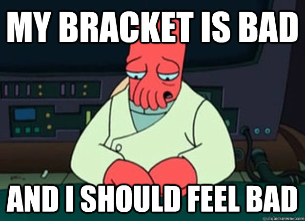 My bracket is bad And I should feel bad - My bracket is bad And I should feel bad  I made someone sad and i should feel bad