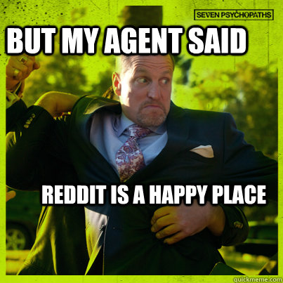 But my agent said Reddit is a Happy Place - But my agent said Reddit is a Happy Place  Woody Psycho