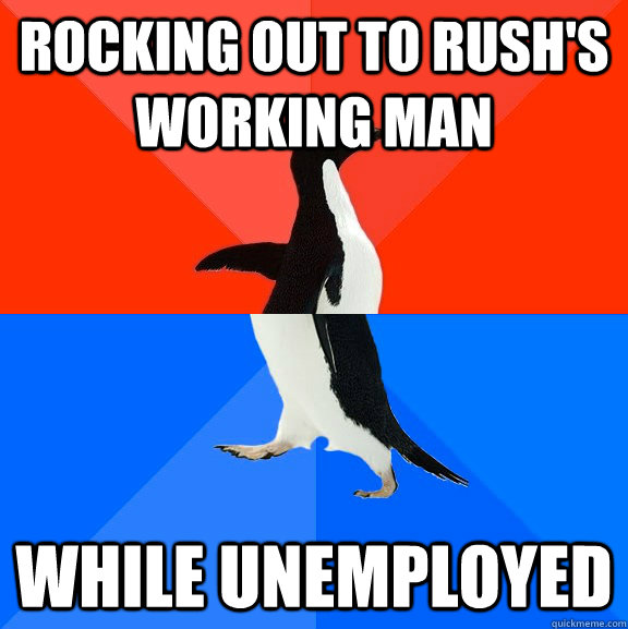 Rocking out to Rush's Working Man While unemployed - Rocking out to Rush's Working Man While unemployed  Socially Awesome Awkward Penguin