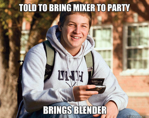 Told to bring mixer to party brings blender - Told to bring mixer to party brings blender  College Freshman