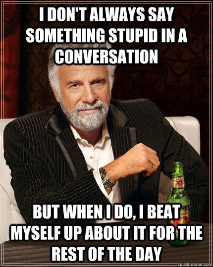 I don't always say something stupid in a conversation But when I do, I beat myself up about it for the rest of the day - I don't always say something stupid in a conversation But when I do, I beat myself up about it for the rest of the day  The Most Interesting Man In The World