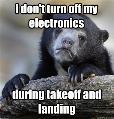 I don't turn off my electronics during takeoff and landing - I don't turn off my electronics during takeoff and landing  Confession Bear