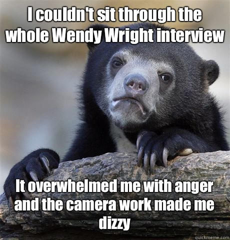 I couldn't sit through the whole Wendy Wright interview It overwhelmed me with anger and the camera work made me dizzy - I couldn't sit through the whole Wendy Wright interview It overwhelmed me with anger and the camera work made me dizzy  Confession Bear