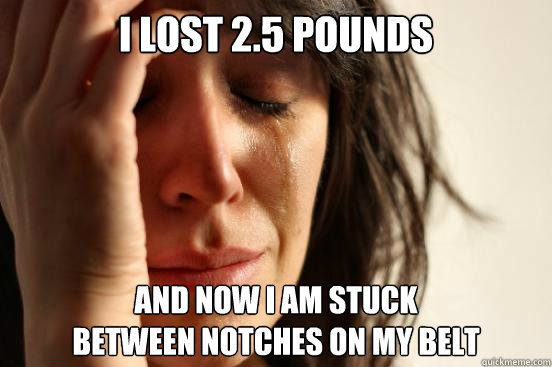 I lost 2.5 pounds and now I am stuck  between notches on my belt - I lost 2.5 pounds and now I am stuck  between notches on my belt  First World Problems