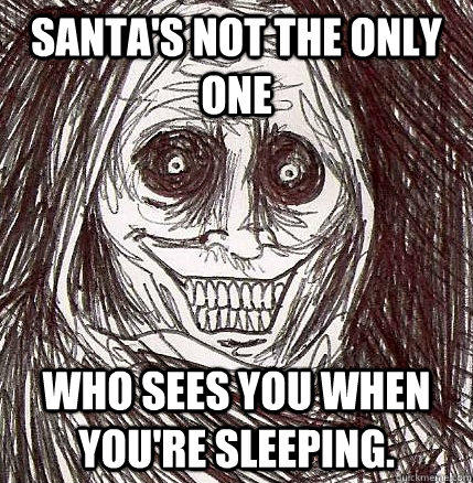 Santa's not the only one Who sees you when you're sleeping. - Santa's not the only one Who sees you when you're sleeping.  Horrifying Houseguest