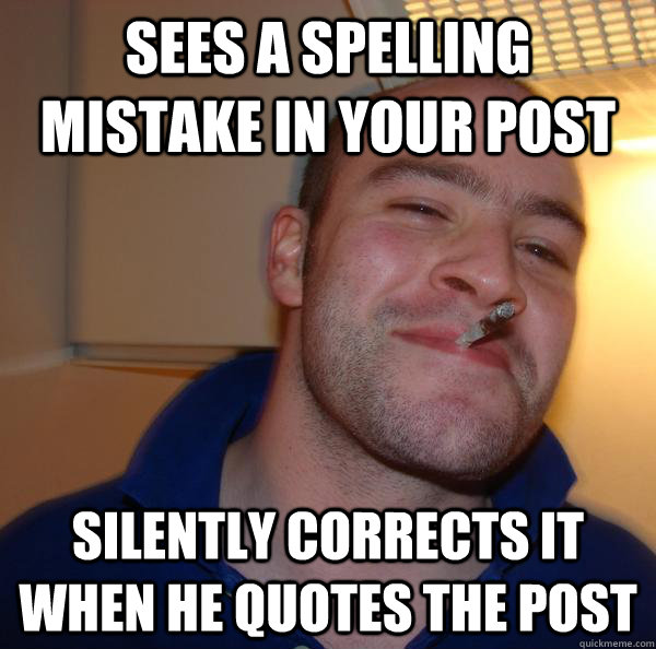 Sees a spelling mistake in your post Silently corrects it when he quotes the post - Sees a spelling mistake in your post Silently corrects it when he quotes the post  Misc