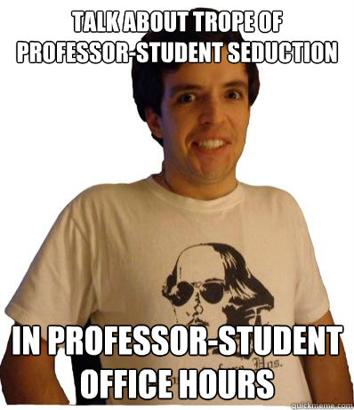 talk about trope of professor-student seduction In professor-student office hours  English major