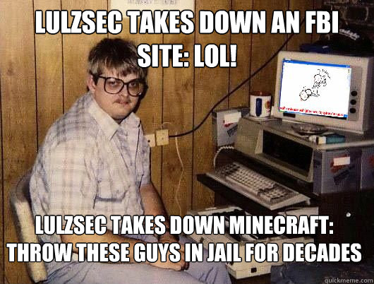 Lulzsec takes down an FBI site: LOL! Lulzsec takes down minecraft: THROW THESE GUYS IN JAIL FOR DECADES