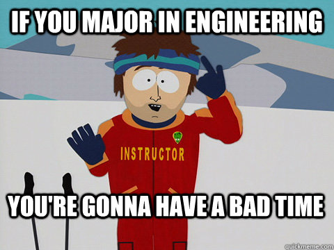 If you Major in Engineering  You're gonna have a bad time - If you Major in Engineering  You're gonna have a bad time  Bad Time