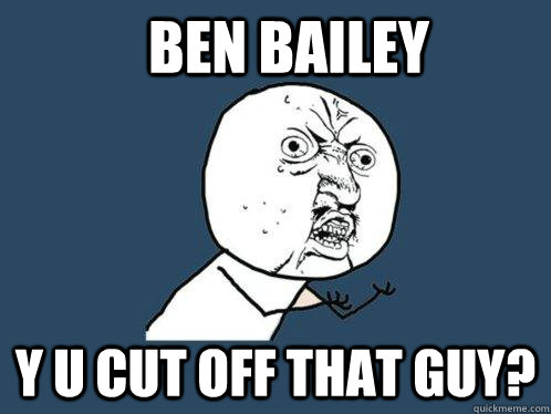 Ben Bailey Y u cut off that guy? - Ben Bailey Y u cut off that guy?  Y U No