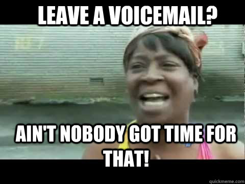 Ain't nobody got time for that! Leave a voicemail?  Aint nobody got time for that