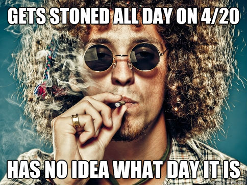 Gets stoned all day on 4/20 HAs no idea what day it is - Gets stoned all day on 4/20 HAs no idea what day it is  Typical stoner