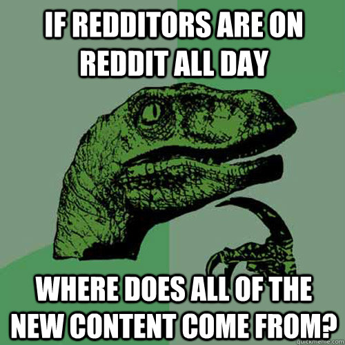 If redditors are on reddit all day where does all of the new content come from? - If redditors are on reddit all day where does all of the new content come from?  Philosoraptor