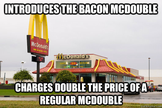 Introduces the Bacon McDouble Charges double the price of a Regular McDouble
