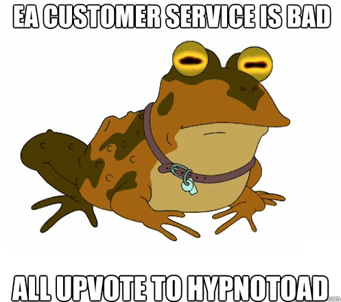 EA Customer Service is bad All upvote to hypnotoad - EA Customer Service is bad All upvote to hypnotoad  Hypnotoad