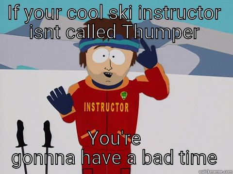 IF YOUR COOL SKI INSTRUCTOR ISNT CALLED THUMPER YOU'RE GONNNA HAVE A BAD TIME Bad Time