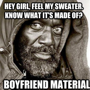 Hey girl, feel my sweater. Know what it's made of? Boyfriend ...