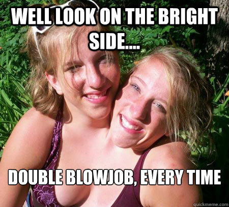 well look on the bright side.... double blowjob, every time - well look on the bright side.... double blowjob, every time  Misc