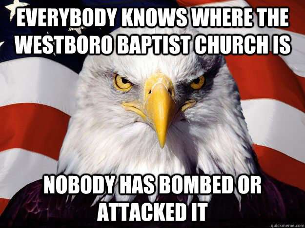 everybody knows where the westboro baptist church is nobody has bombed or attacked it  Good Guy Bald Eagle