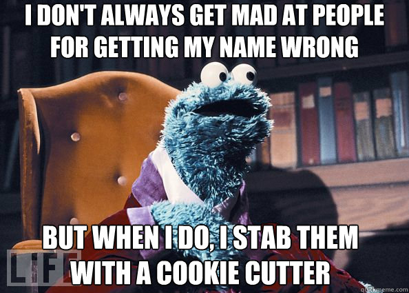 I don't always get mad at people for getting my name wrong But when I do, I stab them with a cookie cutter