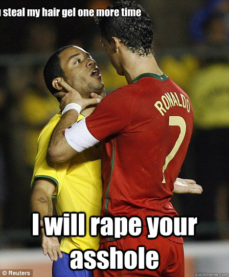 if you steal my hair gel one more time I will rape your asshole  cristiano ronaldo