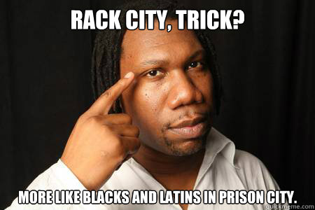 rack city, trick? more like blacks and latins in prison city.