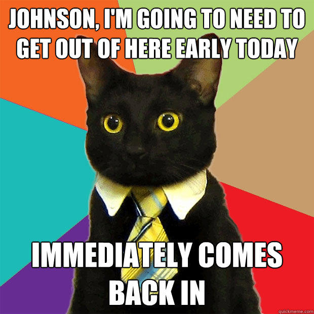 Johnson, I'm going to need to get out of here early today Immediately Comes Back In - Johnson, I'm going to need to get out of here early today Immediately Comes Back In  Business Cat