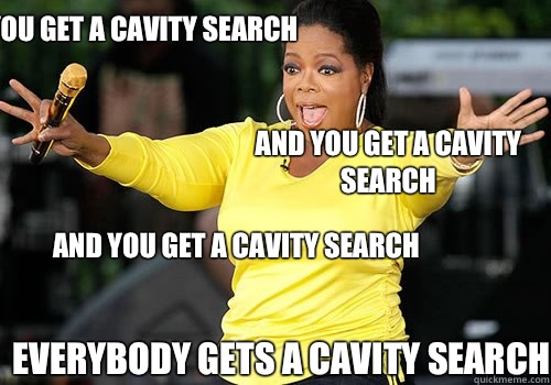 You get a cavity search and you get a cavity search AND YOU get a cavity search everybody gets a cavity search