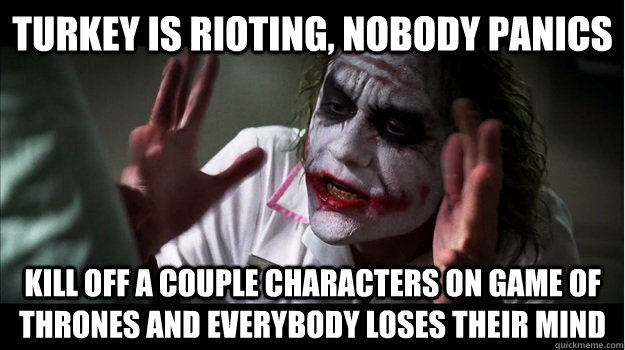 turkey is rioting, nobody panics kill off a couple characters on game of thrones and everybody loses their mind - turkey is rioting, nobody panics kill off a couple characters on game of thrones and everybody loses their mind  Joker Mind Loss