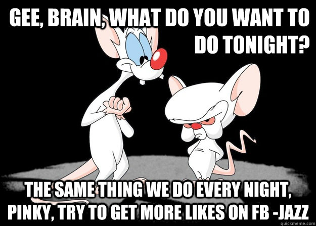 gee, brain, what do you want to do tonight? The Same Thing we do every night, pinky, try to get more likes on FB -jazz - gee, brain, what do you want to do tonight? The Same Thing we do every night, pinky, try to get more likes on FB -jazz  Pinky and the Brain