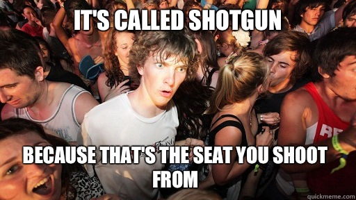 It's called shotgun Because that's the seat you shoot from - It's called shotgun Because that's the seat you shoot from  Sudden Clarity Clarence